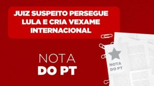 Nota do PT: Juiz persegue Lula e cria vexame internacional