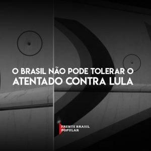 O Brasil não pode tolerar o atentado contra Lula